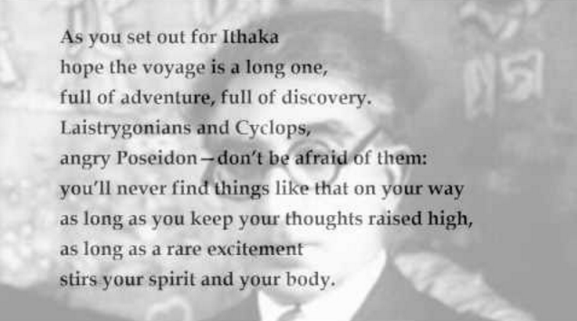 "As the famous poet Constantine P. Cavafy in his poem Ithaka wrote: ""As you set out for Ithaka hope the voyage is long one, full of adventure, full of discovery"""